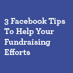 3-Facebook-Tips-To-Help-Your-Fundraising-Efforts-small
