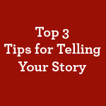 Top-Three-Tips-for-Telling-Your-Story-small